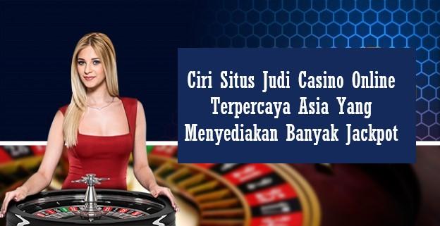 Ciri Situs Judi Casino Online Terpercaya Asia Yang Menyediakan Banyak Jackpot