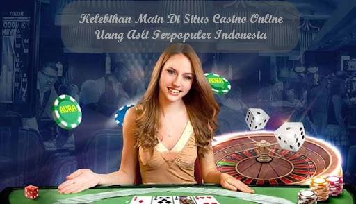 Kelebihan Main Di Situs Casino Online Uang Asli Terpopuler Indonesia